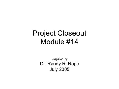 Project Closeout Module #14 Prepared by Dr. Randy R. Rapp July 2005.