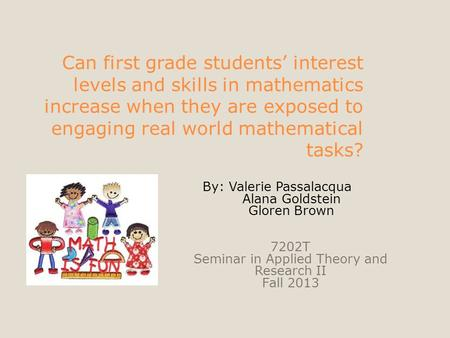 Can first grade students' interest levels and skills in mathematics increase when they are exposed to engaging real world mathematical tasks? By: Valerie.
