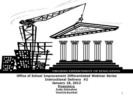 Office of School Improvement Differentiated Webinar Series Instructional Delivery #2 January 18, 2012 Presenters: Judy Johnston Vonnie Kunkel 1.