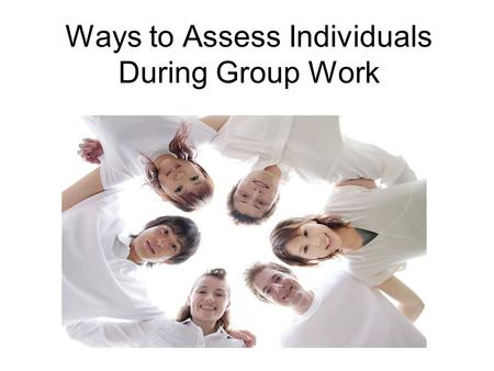 Ways to Assess Individuals During Group Work. Learning Targets Investigate strategies that promote individual accountability in group work. Discuss difficulties.