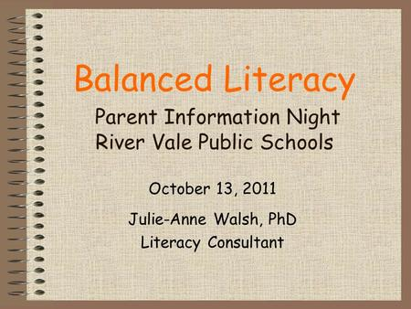 Balanced Literacy Parent Information Night River Vale Public Schools October 13, 2011 Julie-Anne Walsh, PhD Literacy Consultant.