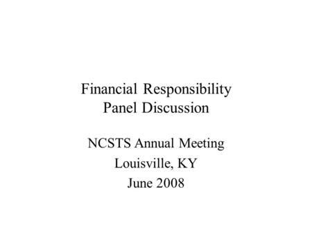 Financial Responsibility Panel Discussion NCSTS Annual Meeting Louisville, KY June 2008.