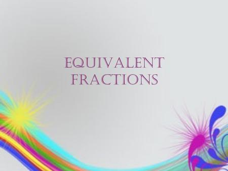 EQUIVALENT FRACTIONS. Understanding Equivalent Fractions The best way to think about equivalent fractions is that they are fractions that have the same.
