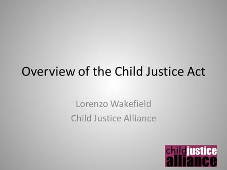 Overview of the Child Justice Act Lorenzo Wakefield Child Justice Alliance.