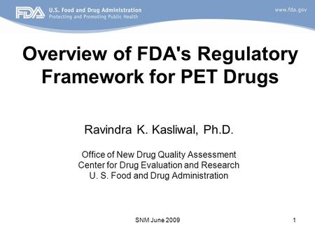 SNM June 20091 Overview of FDA's Regulatory Framework for PET Drugs Ravindra K. Kasliwal, Ph.D. Office of New Drug Quality Assessment Center for Drug Evaluation.