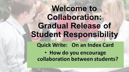 Welcome to Collaboration: Gradual Release of Student Responsibility Quick Write: On an Index Card How do you encourage collaboration between students?