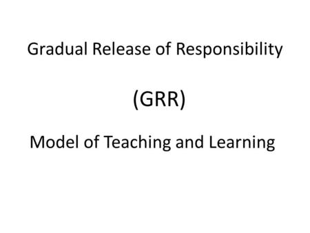 Gradual Release of Responsibility Model of Teaching and Learning (GRR)