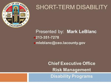 SHORT-TERM DISABILITY Chief Executive Office Risk Management Disability Programs Presented by: Mark LeBlanc 213-351-7278