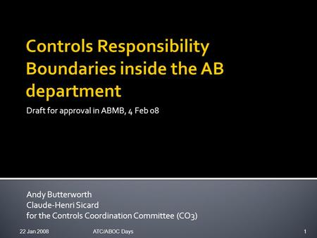 Draft for approval in ABMB, 4 Feb 08 Andy Butterworth Claude-Henri Sicard for the Controls Coordination Committee (CO3) 22 Jan 20081ATC/ABOC Days.