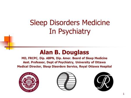 1 Sleep Disorders Medicine In Psychiatry Alan B. Douglass MD, FRCPC, Dip. ABPN, Dip. Amer. Board of Sleep Medicine Asst. Professor, Dept of Psychiatry,