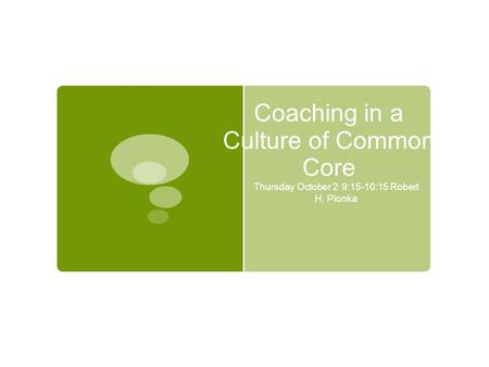 Coaching in a Culture of Common Core Thursday October 2, 9:15-10:15 Robert H. Plonka.