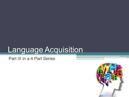 Language Acquisition Part III in a 4 Part Series.