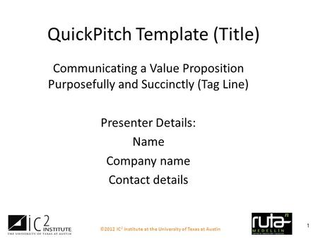 ©2012 IC 2 Institute at the University of Texas at Austin 1 QuickPitch Template (Title) Communicating a Value Proposition Purposefully and Succinctly (Tag.