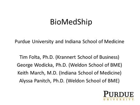 BioMedShip Purdue University and Indiana School of Medicine Tim Folta, Ph.D. (Krannert School of Business) George Wodicka, Ph.D. (Weldon School of BME)