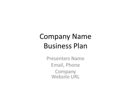 Company Name Business Plan Presenters Name Email, Phone Company Website URL.