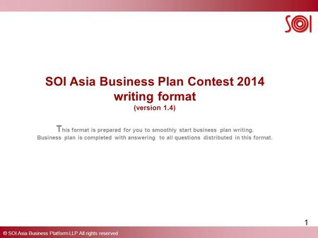 © SOI Asia Business Platform LLP All rights reserved SOI Asia Business Plan Contest 2014 writing format (version 1.4) T his format is prepared for you.