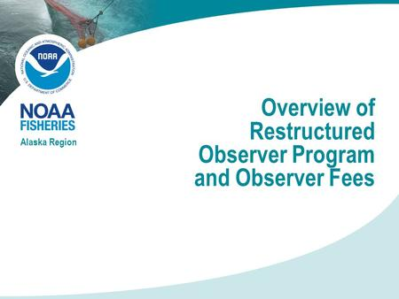 Overview of Restructured Observer Program and Observer Fees Alaska Region.