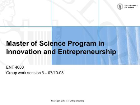 Norwegian School of Entrepreneurship Master of Science Program in Innovation and Entrepreneurship ENT 4000 Group work session 5 – 07/10-08.