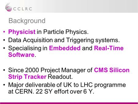 Background Physicist in Particle Physics. Data Acquisition and Triggering systems. Specialising in Embedded and Real-Time Software. Since 2000 Project.