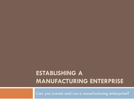 ESTABLISHING A MANUFACTURING ENTERPRISE Can you create and run a manufacturing enterprise?