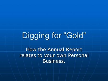 "Digging for ""Gold"" How the Annual Report relates to your own Personal Business."