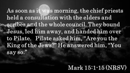 Mark 15:1-15 (NRSV) As soon as it was morning, the chief priests held a consultation with the elders and scribes and the whole council. They bound Jesus,