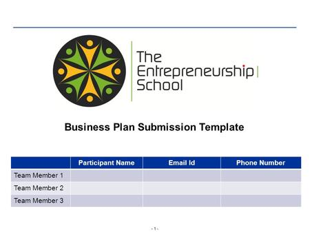 - 1 - Business Plan Submission Template Participant NameEmail IdPhone Number Team Member 1 Team Member 2 Team Member 3.