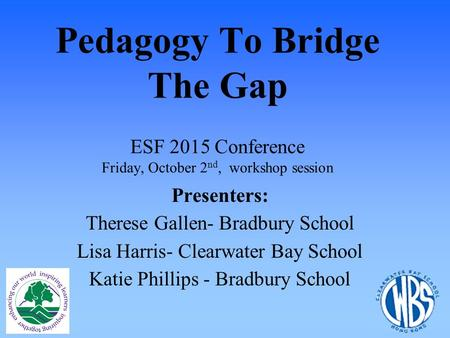 Pedagogy To Bridge The Gap ESF 2015 Conference Friday, October 2 nd, workshop session Presenters: Therese Gallen- Bradbury School Lisa Harris- Clearwater.