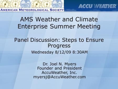 Panel Discussion: Steps to Ensure Progress Dr. Joel N. Myers Founder and President AccuWeather, Inc. AMS Weather and Climate Enterprise.