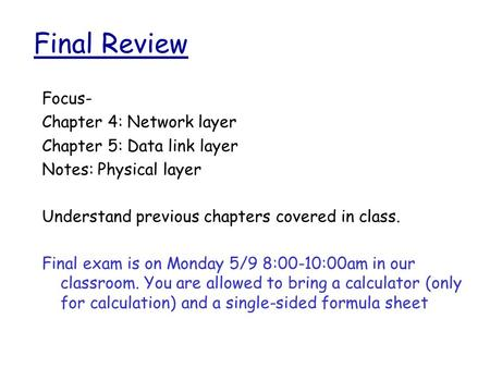 Final Review Focus- Chapter 4: Network layer Chapter 5: Data link layer Notes: Physical layer Understand previous chapters covered in class. Final exam.