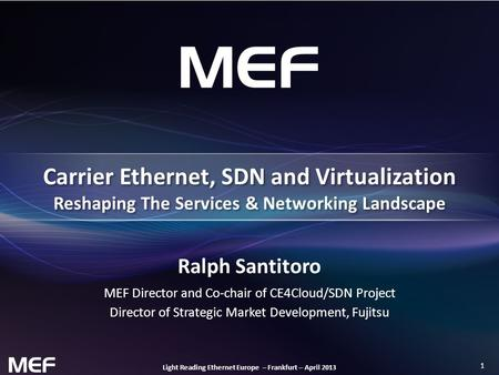 1 Light Reading Ethernet Europe – Frankfurt – April 2013 Ralph Santitoro MEF Director and Co-chair of CE4Cloud/SDN Project Director of Strategic Market.