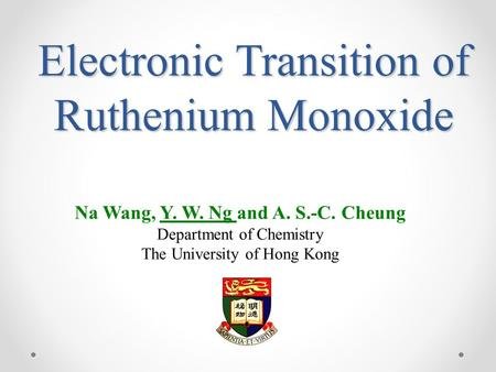 Electronic Transition of Ruthenium Monoxide Na Wang, Y. W. Ng and A. S.-C. Cheung Department of Chemistry The University of Hong Kong.