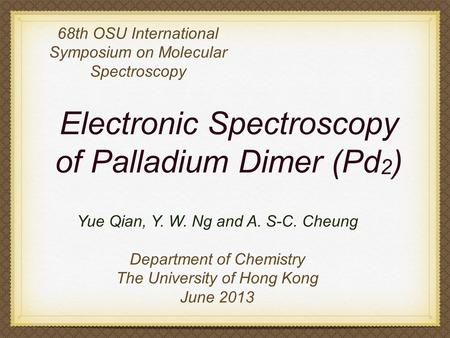 Electronic Spectroscopy of Palladium Dimer (Pd 2 ) 68th OSU International Symposium on Molecular Spectroscopy Yue Qian, Y. W. Ng and A. S-C. Cheung Department.