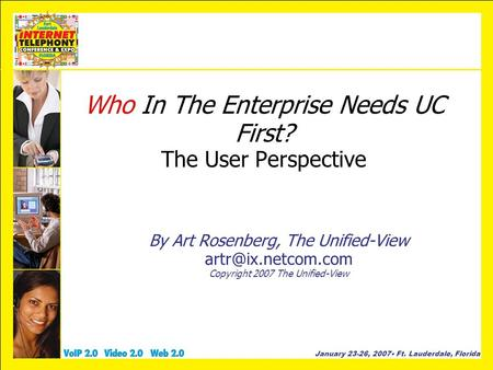 January 23-26, 2007 Ft. Lauderdale, Florida Who In The Enterprise Needs UC First? The User Perspective By Art Rosenberg, The Unified-View