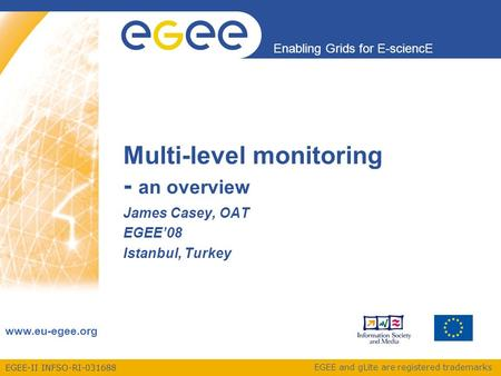 EGEE-II INFSO-RI-031688 Enabling Grids for E-sciencE www.eu-egee.org EGEE and gLite are registered trademarks Multi-level monitoring - an overview James.