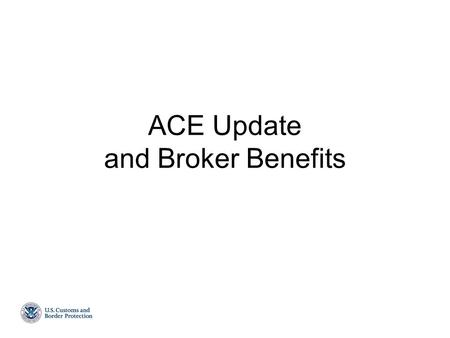 ACE Update and Broker Benefits. Agenda  Overview  Summarized ACE Timeline  ACE Project Priorities  ACE Trade User Metrics  Broker ACE Account Benefits.