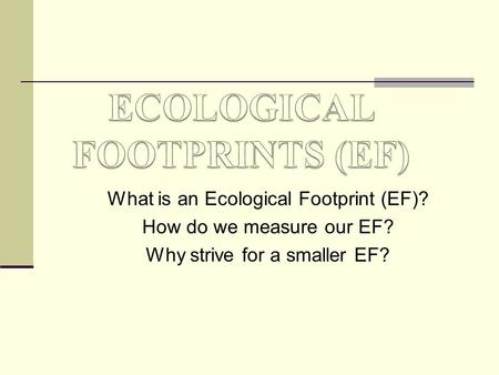 What is an Ecological Footprint (EF)? How do we measure our EF? Why strive for a smaller EF?