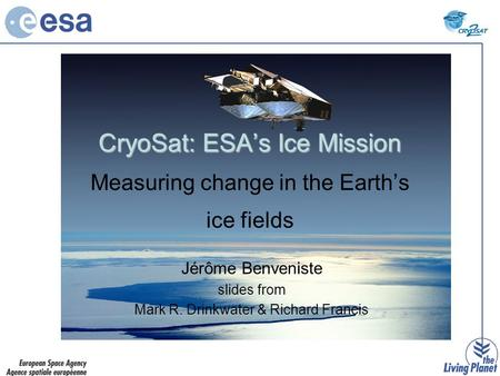 CryoSat: ESA's Ice Mission CryoSat: ESA's Ice Mission Measuring change in the Earth's ice fields Jérôme Benveniste slides from Mark R. Drinkwater & Richard.