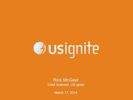 Rick McGeer Chief Scientist, US Ignite March 17, 2014.