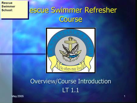 May 20051 Rescue Swimmer Refresher Course Overview/Course Introduction LT 1.1 Rescue Swimmer School: