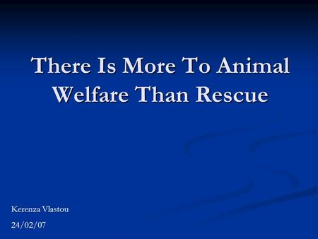There Is More To Animal Welfare Than Rescue Kerenza Vlastou 24/02/07.