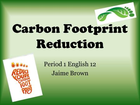 Carbon Footprint Reduction Period 1 English 12 Jaime Brown.