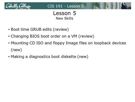 CIS 191 - Lesson 5 Lesson 5 New Skills Boot time GRUB edits (review) Changing BIOS boot order on a VM (review) Mounting CD ISO and floppy Image files on.