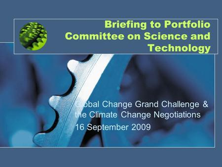 1 Briefing to Portfolio Committee on Science and Technology Global Change Grand Challenge & the Climate Change Negotiations 16 September 2009.