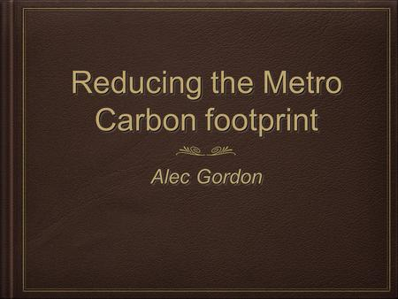 Reducing the Metro Carbon footprint Alec Gordon. What is global warming Global warming is the theory that the earth is getting warmer. Most people believe.