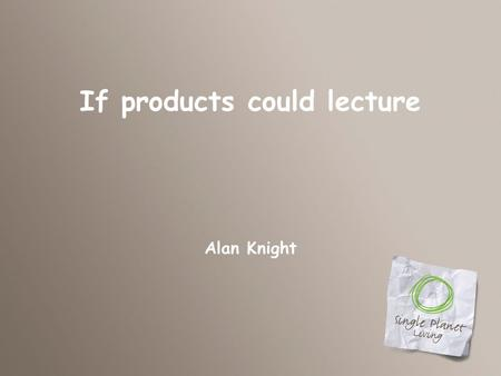 If products could lecture Alan Knight. Our next speaker is…