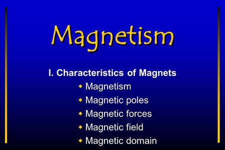 Magnetism I. Characteristics of Magnets  Magnetism  Magnetic poles  Magnetic forces  Magnetic field  Magnetic domain.