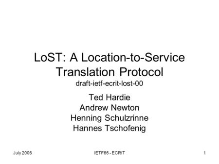 July 2006IETF66 - ECRIT1 LoST: A Location-to-Service Translation Protocol draft-ietf-ecrit-lost-00 Ted Hardie Andrew Newton Henning Schulzrinne Hannes.