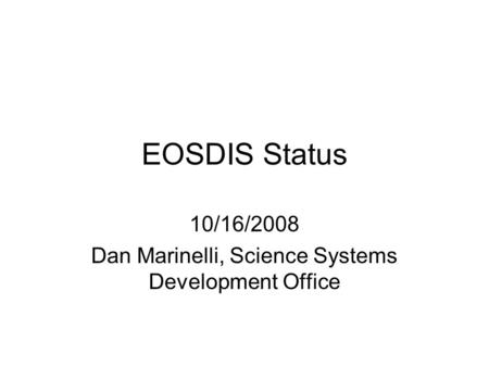 EOSDIS Status 10/16/2008 Dan Marinelli, Science Systems Development Office.
