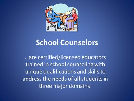 School Counselors …are certified/licensed educators trained in school counseling with unique qualifications and skills to address the needs of all students.